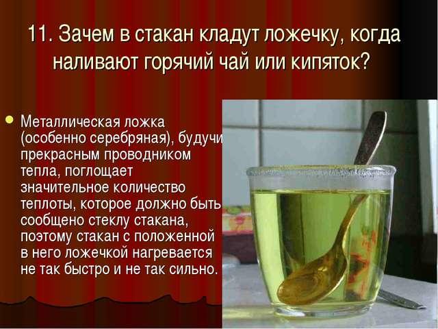 11. Зачем в стакан кладут ложечку, когда наливают горячий чай или кипяток? Ме...
