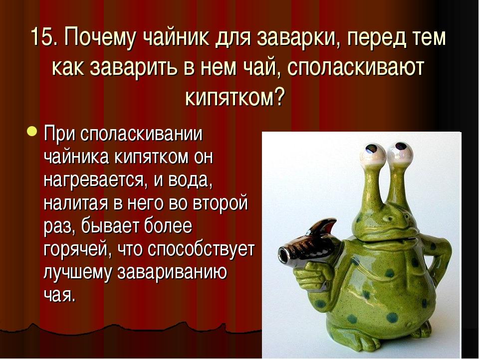 15. Почему чайник для заварки, перед тем как заварить в нем чай, споласкивают...