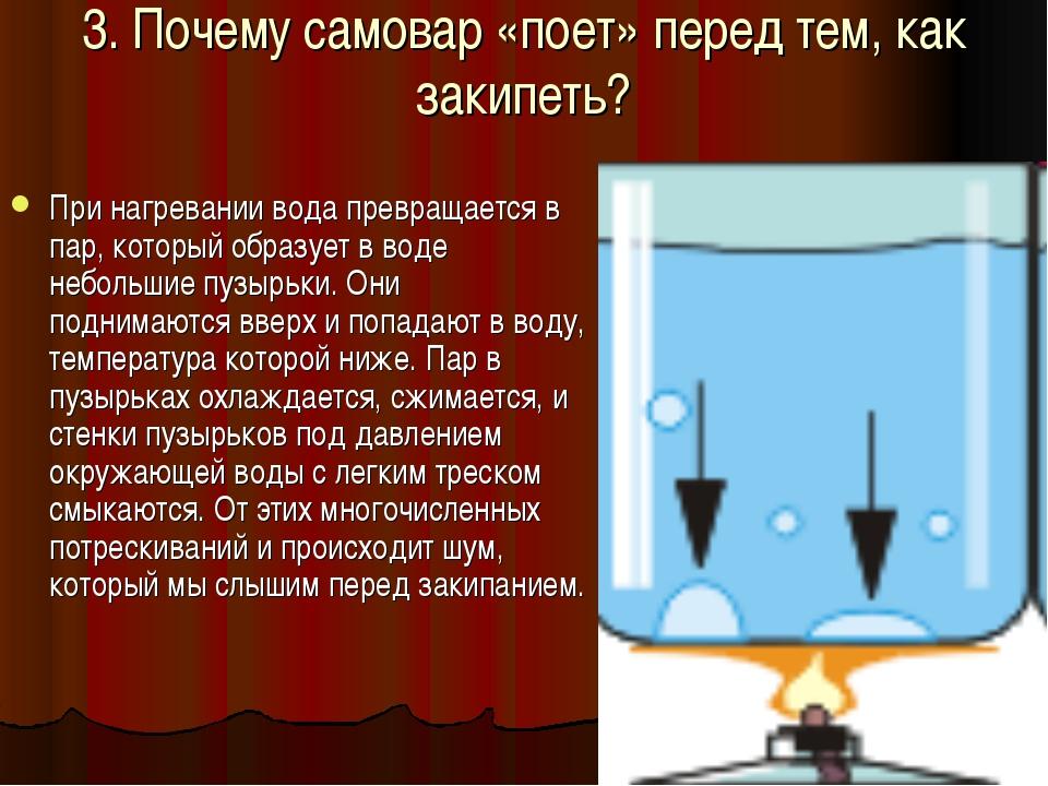 3. Почему самовар «поет» перед тем, как закипеть? При нагревании вода превращ...