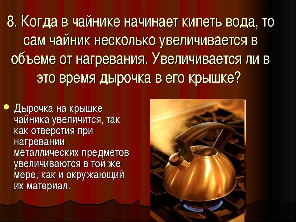 8. Когда в чайнике начинает кипеть вода, то сам чайник несколько увеличиваетс...
