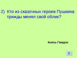 2) Кто из сказочных героев Пушкина трижды менял свой облик? Князь Гвидон
