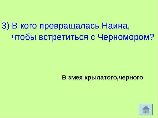 3) В кого превращалась Наина, чтобы встретиться с Черномором? В змея крылато...