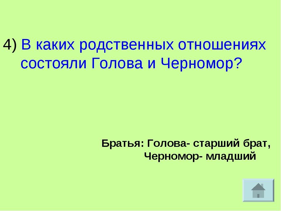 4) В каких родственных отношениях состояли Голова и Черномор? Братья: Голова-...