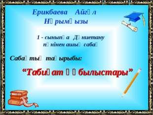 Ерикбаева Айгүл Нұрымқызы 1 - сыныпқа Дүниетану пәнінен ашық сабақ Сабақтың т