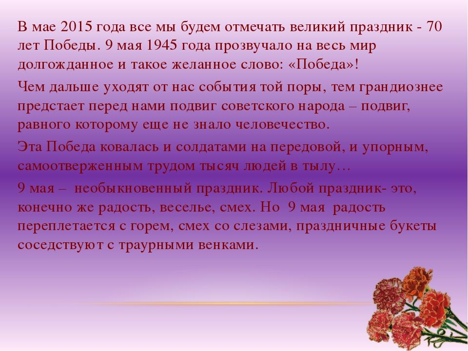 В мае 2015 года все мы будем отмечать великий праздник - 70 лет Победы. 9 мая...