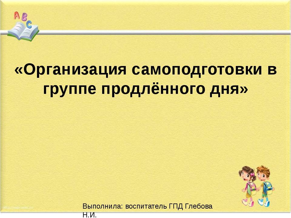 «Организация самоподготовки в группе продлённого дня» Выполнила: воспитатель...