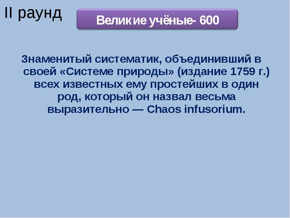 Знаменитый систематик, объединивший в своей «Системе природы» (издание 1759 г...