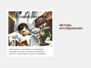 МЕТОДЫ ИССЛЕДОВАНИЯ: Наблюдение, поисковый, исследования публицистических и н