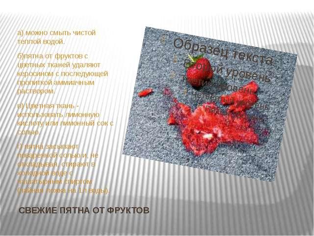 СВЕЖИЕ ПЯТНА ОТ ФРУКТОВ а) можно смыть чистой теплой водой. б)пятна от фрукто...