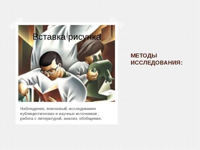 МЕТОДЫ ИССЛЕДОВАНИЯ: Наблюдение, поисковый, исследования публицистических и н...