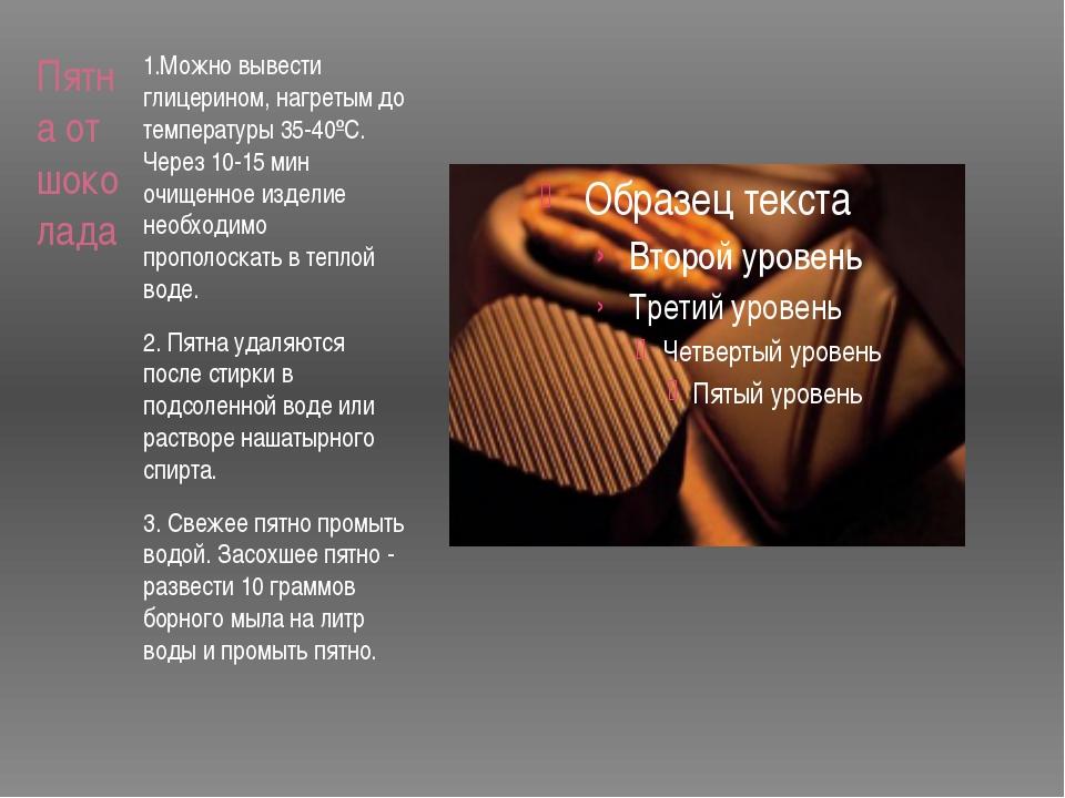 Пятна от шоколада 1.Можно вывести глицерином, нагретым до температуры 35-40ºС...