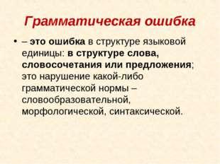 Грамматическая ошибка – это ошибка в структуре языковой единицы: в структуре