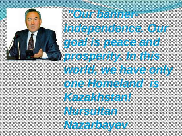 """Our banner-independence. Our goal is peace and prosperity. In this world, w..."