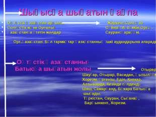 Шығысқа шығатын қақпа Оңтүстік Қазақстан арқылы Жаркент:Солт.Қаз Солтүстік жә