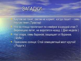 ЗАГАДКИ. Кнутом не гонят, овсом не кормят, когда пашет – семь плугов тянет.(