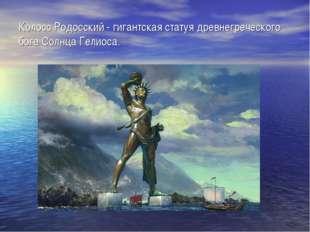 Колосс Родосский - гигантская статуя древнегреческого бога Солнца Гелиоса.