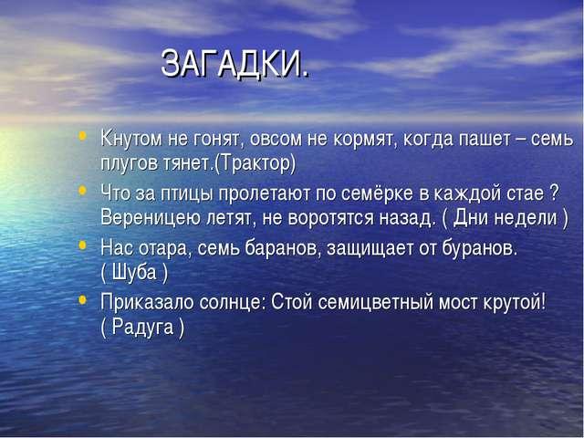 ЗАГАДКИ. Кнутом не гонят, овсом не кормят, когда пашет – семь плугов тянет.(...