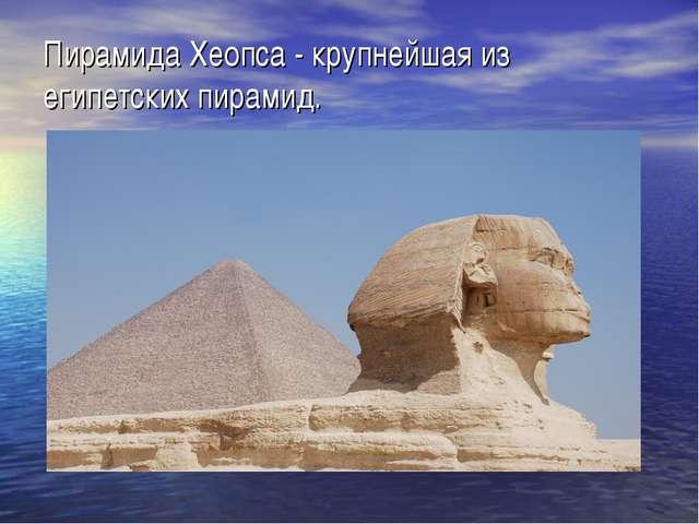 Пирамида Хеопса - крупнейшая из египетских пирамид.