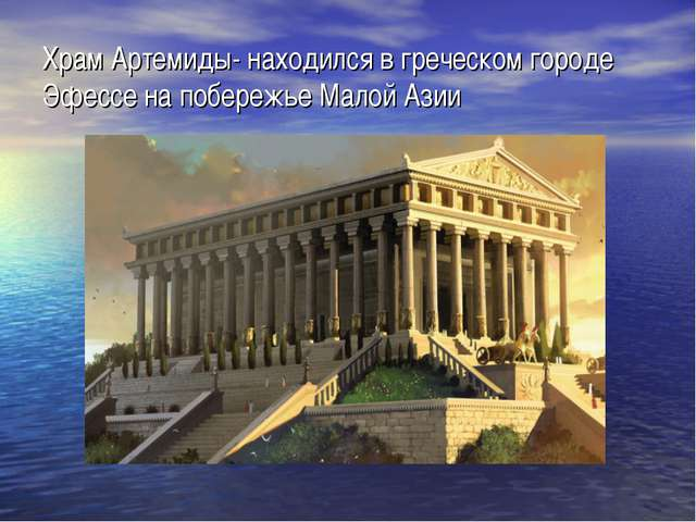 Храм Артемиды- находился в греческом городе Эфессе на побережье Малой Азии