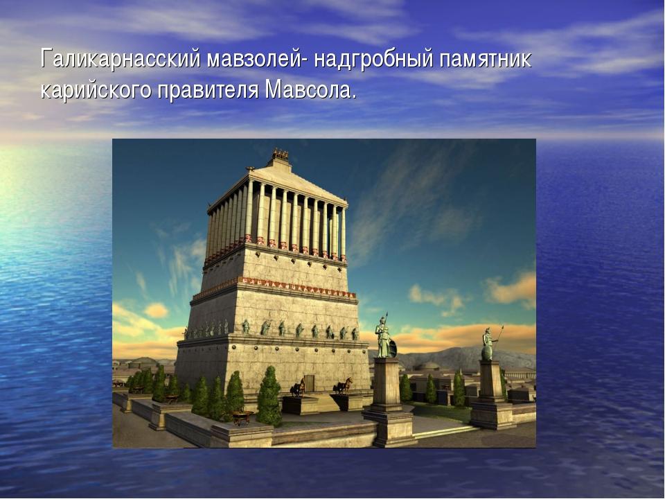 Галикарнасский мавзолей- надгробный памятник карийского правителя Мавсола.