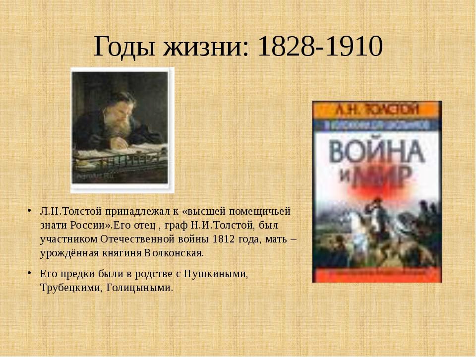 Годы жизни: 1828-1910 Л.Н.Толстой принадлежал к «высшей помещичьей знати Росс...