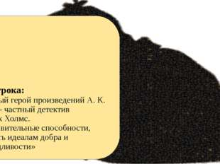 Тема урока: «Главный герой произведений А. К. Дойла – частный детектив Шерло