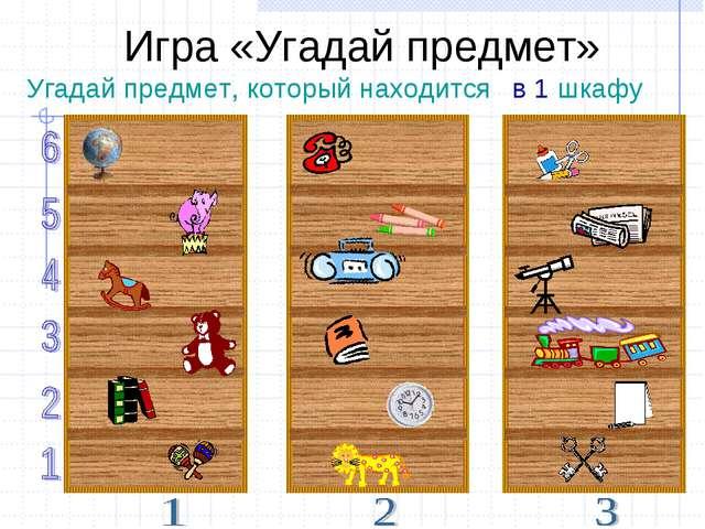 в 1 шкафу Угадай предмет, который находится Игра «Угадай предмет»