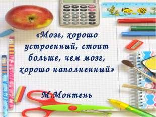 «Мозг, хорошо устроенный, стоит больше, чем мозг, хорошо наполненный» М.Монт
