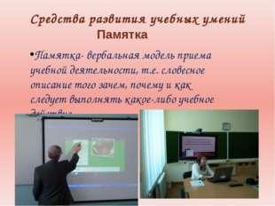 Средства развития учебных умений Памятка Памятка- вербальная модель приема уч