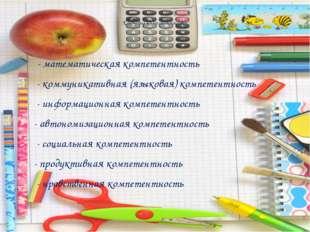 Ключевые компетентности: - математическая компетентность - коммуникативная (