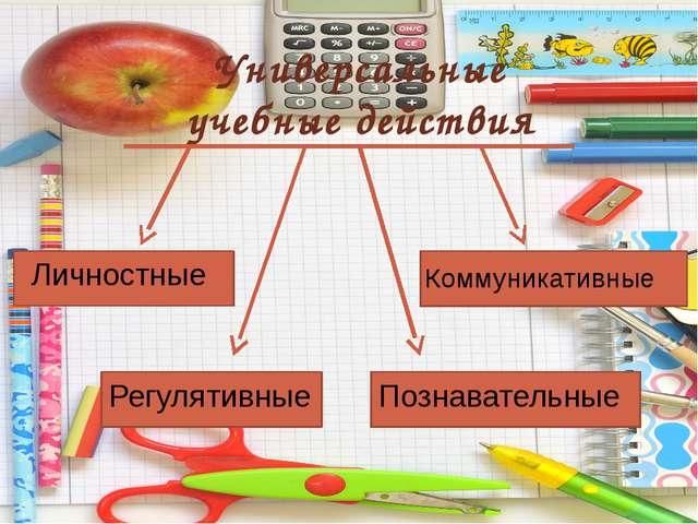 Универсальные учебные действия Регулятивные Личностные Познавательные Коммун...