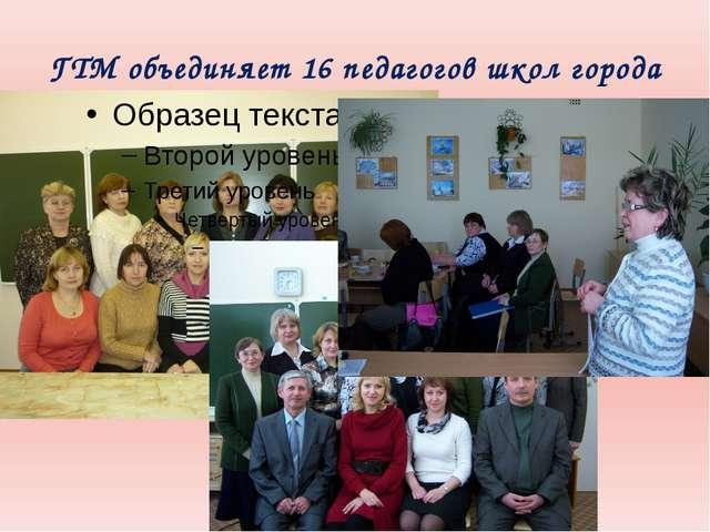 ГТМ объединяет 16 педагогов школ города