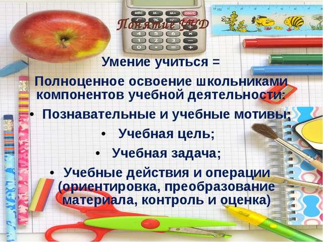 Понятие УУД Умение учиться = Полноценное освоение школьниками компонентов уч...