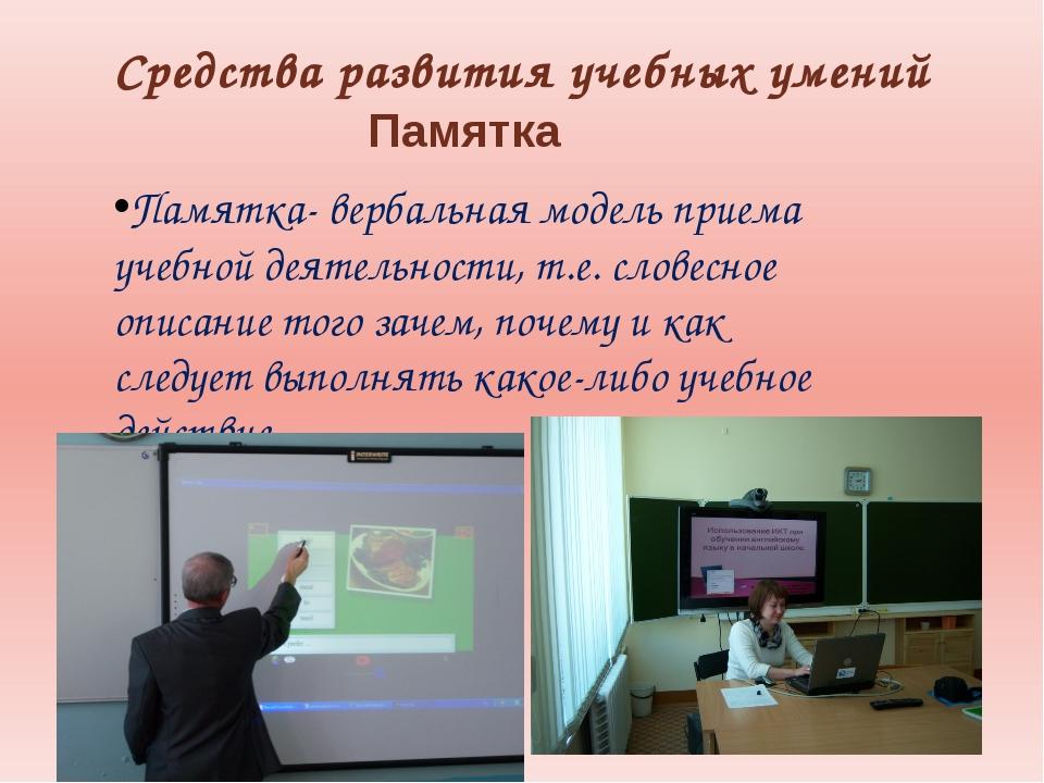 Средства развития учебных умений Памятка Памятка- вербальная модель приема уч...