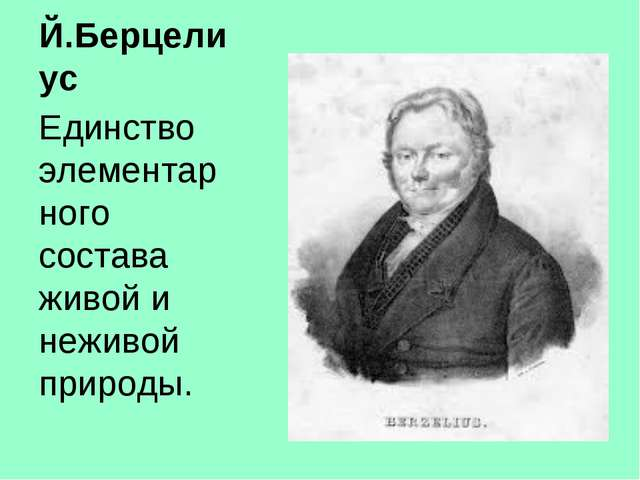 Й.Берцелиус Единство элементарного состава живой и неживой природы.