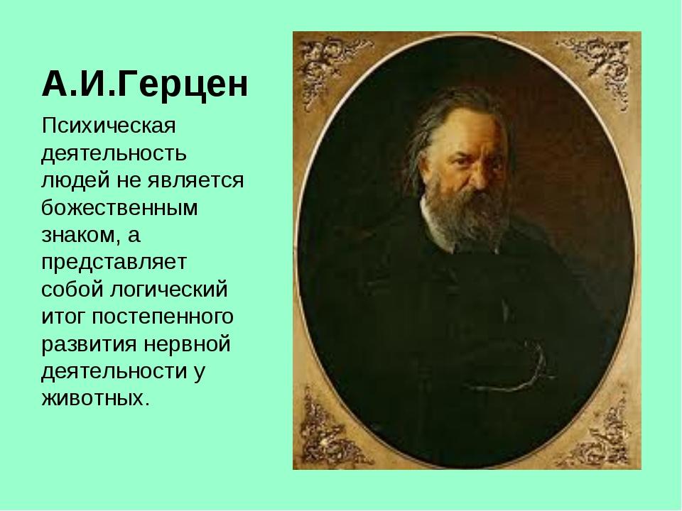 А.И.Герцен Психическая деятельность людей не является божественным знаком, а...
