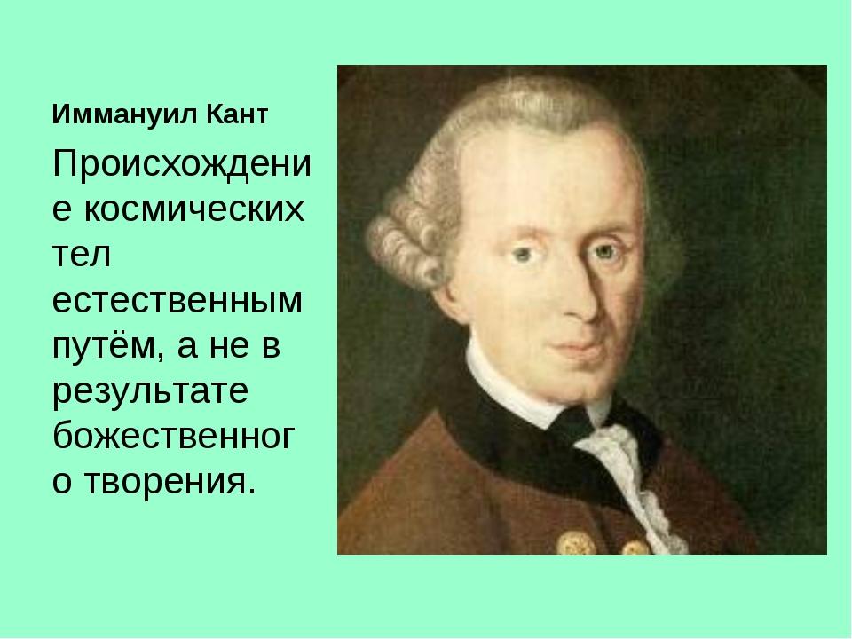Иммануил Кант Происхождение космических тел естественным путём, а не в резуль...