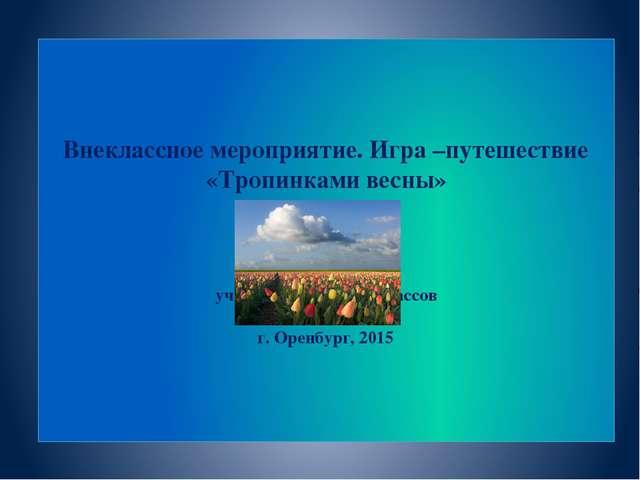 Внеклассное мероприятие. Игра –путешествие «Тропинками весны» учитель началь...