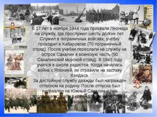 В 17 лет в ноябре 1944 года призвали Леонида на службу, где прослужил шесть