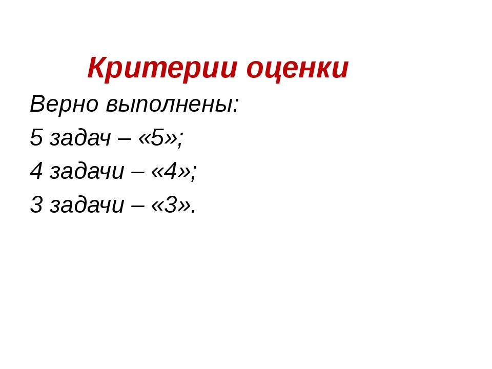 Критерии оценки Верно выполнены: 5 задач – «5»; 4 задачи – «4»; 3 задачи – «...