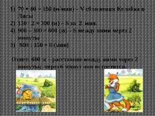 70 + 80 = 150 (м/мин) – V сближения Колобка и Лисы 150 ∙ 2 = 300 (м) – S за 2
