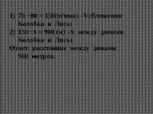 70 +80 = 150(м/мин) –Vсближения Колобка и Лисы 150 ∙ 6 = 900 (м) –S между дом
