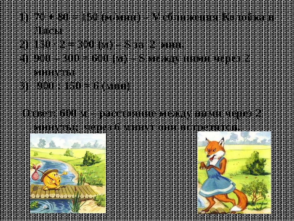 70 + 80 = 150 (м/мин) – V сближения Колобка и Лисы 150 ∙ 2 = 300 (м) – S за 2...