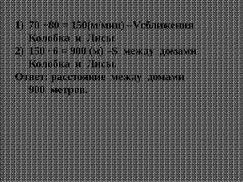 70 +80 = 150(м/мин) –Vсближения Колобка и Лисы 150 ∙ 6 = 900 (м) –S между дом...