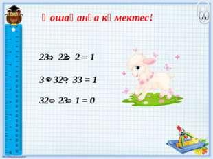 Қошақанға көмектес! 23 22 2 = 1 3 32 33= 1 32 23 1 = 0