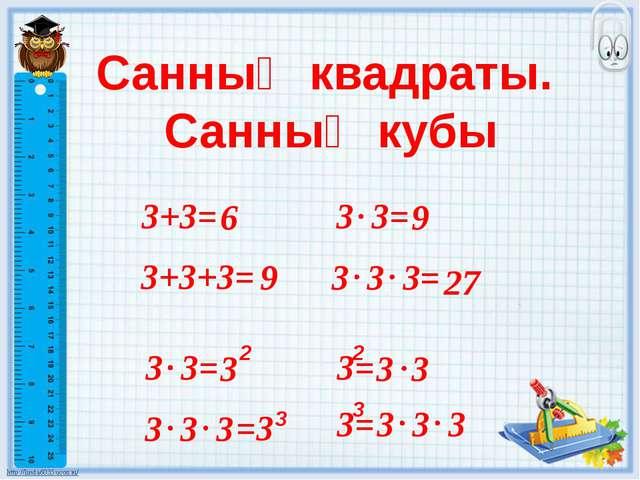 Санның квадраты. Санның кубы 3+3= 3 3= 6 9 3+3+3= 9 3 3 3= 27 3 3= 3 2 3