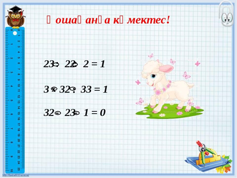 Қошақанға көмектес! 23 22 2 = 1 3 32 33= 1 32 23 1 = 0...