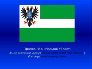 Прапор Чернігівської області Зелене полотнище прапора означає щедру землю Чер