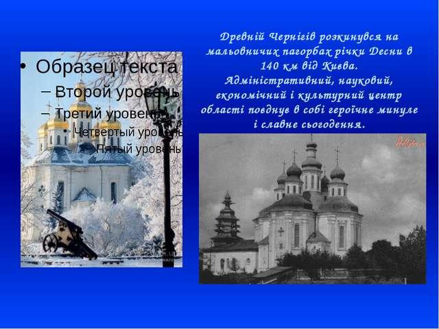 Древній Чернігів розкинувся на мальовничих пагорбах річки Десни в 140 км від...