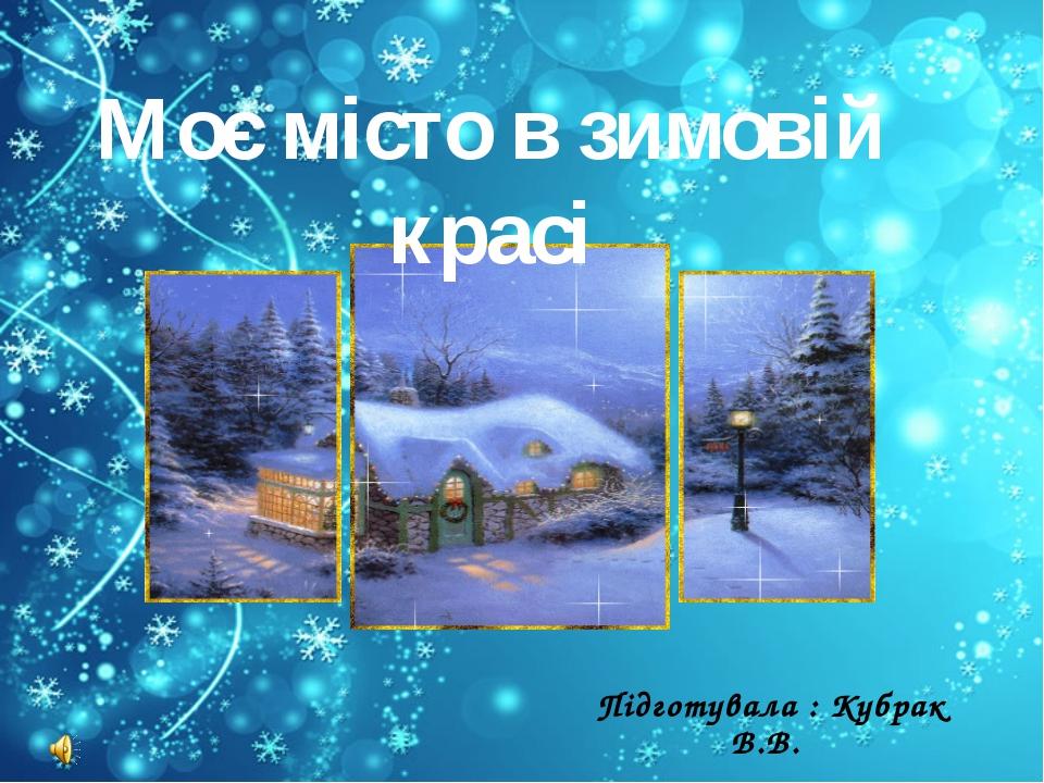 Моє місто в зимовій красі Підготувала : Кубрак В.В.
